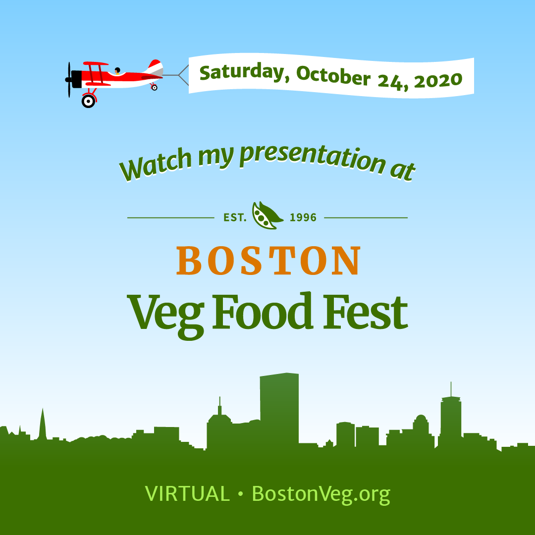 Watch my presentation at Boston Veg Food Fest Saturday, October 24, 2020 virtual bostonveg.org